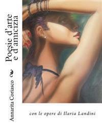 Poesie d'Arte E d'Amicizia: Con Le Opere Di Ilaria Landini
