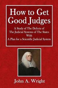 How to Get Good Judges: A Study of the Defects of the Judicial System of the States with a Plan for a Scientific Judicial System