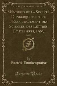 Memoires de La Societe Dunkerquoise Pour L'Encouragement Des Sciences, Des Lettres Et Des Arts, 1903, Vol. 37 (Classic Reprint)
