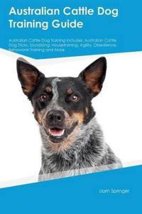 Australian Cattle Dog Training Guide Australian Cattle Dog Training Includes