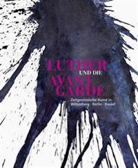 Luther Und Die Avantgarde: Zeitgenossische Kunst in Wittenberg, Berlin Und Kassel