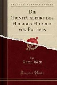 Die Trinitatslehre Des Heiligen Hilarius Von Poitiers (Classic Reprint)