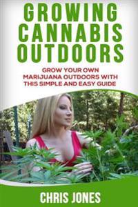 Growing Cannabis Outdoors: Grow Your Own Marijuana Outdoors with This Simple and Easy Guide