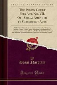 The Indian Court Fees ACT, No. VII. of 1870, as Amended by Subsequent Acts
