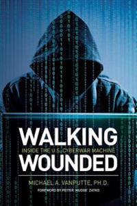 Walking Wounded: Inside the U.S. Cyberwar Machine