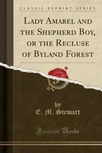 Lady Amabel and the Shepherd Boy, or the Recluse of Byland Forest (Classic Reprint)