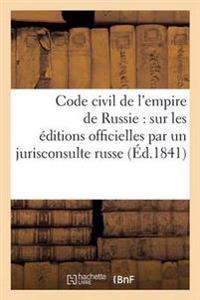 Code Civil de L'Empire de Russie: Traduit Sur Les Editions Officielles Par Un Jurisconsulte Russe