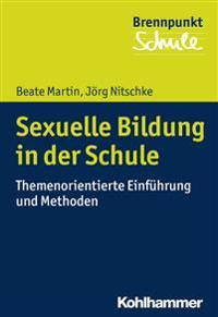 Sexuelle Bildung in Der Schule: Themenorientierte Einfuhrung Und Methoden