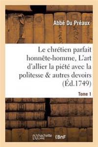 Le Chr�tien Parfait Honn�te-Homme, Ou l'Art d'Allier La Pi�t� Avec La Politesse Tome 1