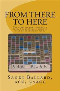 From There to Here: The Story of How, Without a Plan, I Unknowingly Allowed Fear to Control My Path.