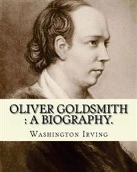 Oliver Goldsmith: A Biography. By: Washington Irving: Oliver Goldsmith (10 November 1728 - 4 April 1774) Was an Irish Novelist, Playwrig