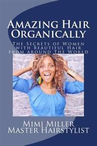 Amazing Hair Organically: The Secrets of Women with Beautiful Hair from Around the World