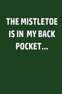 The Mistletoe Is in My Back Pocket: Funny Christmas Holiday Writing Journal Lined, Diary, Notebook for Men & Women