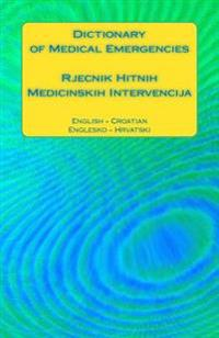 Dictionary of Medical Emergencies / Rjecnik Hitnih Medicinskih Intervencija: English - Croatian / Englesko - Hrvatski