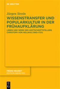 Wissenstransfer Und Popularkultur in Der Frühaufklärung: Leben Und Werk Des Arztschriftstellers Christoph Von Hellwig (1663-1721)