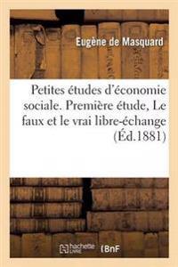 Petites Etudes D'Economie Sociale. Premiere Etude, Le Faux Et Le Vrai Libre-Echange