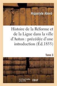 Histoire de la Reforme Et de la Ligue Dans La Ville D'Autun