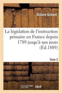 La L�gislation de l'Instruction Primaire En France Depuis 1789 Jusqu'� Nos Jours Tome 2