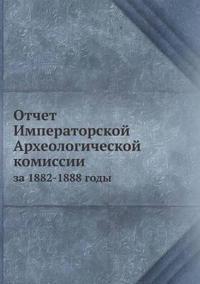 Otchet Imperatorskoj Arheologicheskoj Komissii Za 1882-1888 Gody
