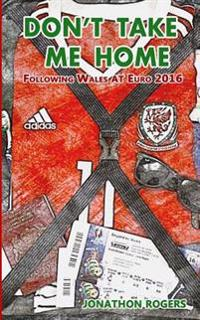 Don't Take Me Home - Following Wales at Euro 2016