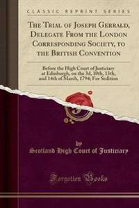The Trial of Joseph Gerrald, Delegate from the London Corresponding Society, to the British Convention