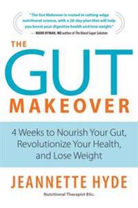 The Gut Makeover: 4 Weeks to Nourish Your Gut, Revolutionize Your Health, and Lose Weight