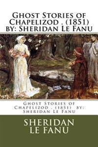 Ghost Stories of Chapelizod . (1851) by: Sheridan Le Fanu