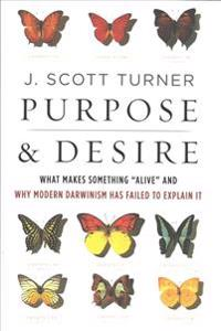 "Purpose and Desire: What Makes Something ""Alive"" and Why Modern Darwinism Has Failed to Explain It"