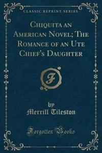 Chiquita an American Novel; The Romance of an Ute Chief's Daughter (Classic Reprint)