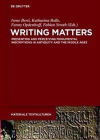 Writing Matters: Presenting and Perceiving Monumental Inscriptions in Antiquity and the Middle Ages