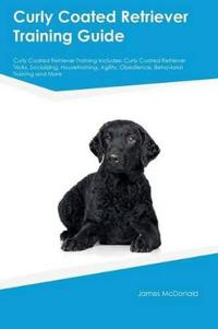 Curly Coated Retriever Training Guide Curly Coated Retriever Training Includes