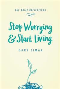 Stop Worrying & Start Living: 365 Daily Reflections