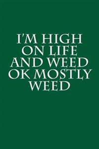 I'm High on Life and Weed Ok Mostly Weed: Funny Humor - Blank Lined Journal - 6x9