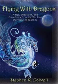 Flying with Dragons: Notes, Practices, and Anecdotes from the Xiu Lian Purification Journey