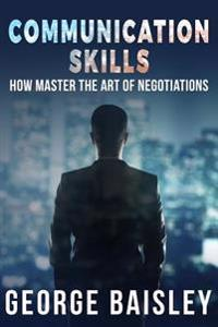 Communication Skills: How to Master the Art of Negotiations