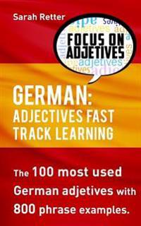 German: Adjectives Fast Track Learning: The 100 Most Used German Adjectives with 800 Phrase Examples.