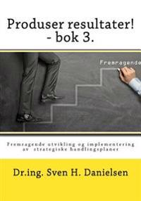 Produser resultater! - bok 3: Fremragende utvikling og implementering av strategiske handlingsplaner - Sven H. Danielsen pdf epub