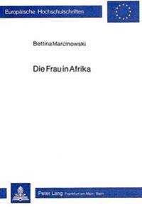 Die Frau in Afrika: Untersuchungen Zum Schwarzafrikanischen Frankophonen Roman Kameruns Und Senegals