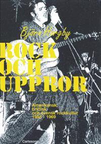 Rock och uppror : amerikansk, brittisk och svensk rockkultur 1955-1969