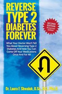 Reverse Type 2 Diabetes Forever: What Your Doctor Won't Tell You about Reversing Type 2 Diabetes and How You Can Come Off Your Medications Once and fo