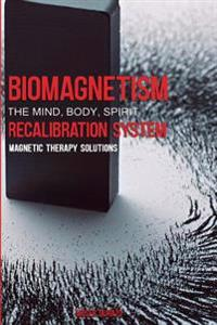 Biomagnetism: The Mind Body Spirit Recalibration System: Magnetic Therapy Solutions