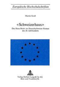 -Schweizerhaus-: Das Haus-Motiv Im Deutschschweizer Roman Des 20.Jahrhunderts