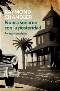 Nunca Soñaron Con La Posteridad: Relatos Completos / They Never Dreamed of Posterity: The Short Stories: Relatos Completos