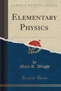 Elementary Physics (Classic Reprint)