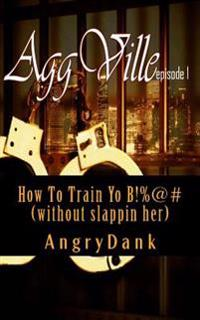 How to Train Yo B!%@# (Without Slapping Her): How to Train Yo B!%@# (Without Slapping Her)