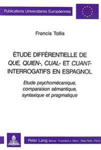 Etude Differentielle de Que, Quien-, Cual-, Et Cuant-Interrogatifs En Espagnol: Etude Psychomecanique, Comparaison Semantique, Syntaxique Et Pragmatiq
