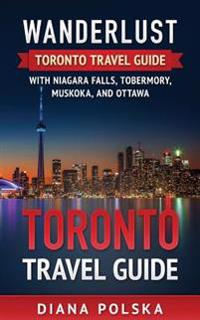 Toronto Travel Guide: Wanderlust Toronto Travel Guide with Niagara Fall, Tobermory, Muskoka, and Ottawa