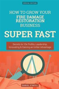 How to Grow Your Fire Damage Restoration Business Super Fast: Secrets to 10x Profits, Leadership, Innovation & Gaining an Unfair Advantage