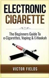 Electronic Cigarette: The Beginners Guide to E-Cigarettes, Vaping & E-Hookah