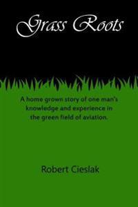 Grass Roots: A Home Grown Story of One Man's Knowledge and Experience in the Green Field of Aviation.